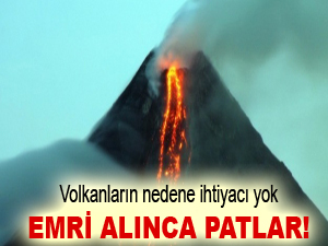 Volkanların nedene ihtiyacı yok, emri alınca patlar!