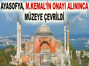 Ayasofya, M.Kemal'in onayı alınınca müzeye çevrildi