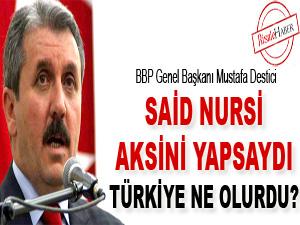 Said Nursi aksini yapsaydı, Türkiye ne olurdu?