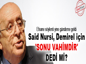 Said Nursi, Demirel için 'sonu vahimdir' dedi mi?
