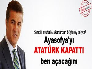 Ayasofya'yı Atatürk kapattı ben açacağım