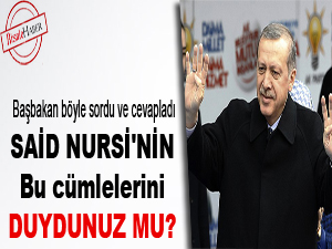 Başbakan: Said Nursi'nin bu cümlelerini duydunuz mu?