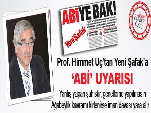 Prof. Uç'tan Yeni Şafak'a 'Abi' uyarısı