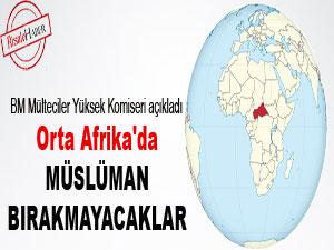 Orta Afrika'da Müslüman bırakmayacaklar