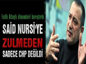 Altaylı: Said Nursi'ye zulmeden sadece CHP değildi