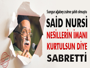 Said Nursi, nesillerin imanı için sabretti