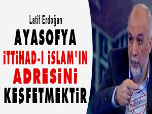 Ayasofya, İttihad-ı İslam'ın adresini keşfetmektir