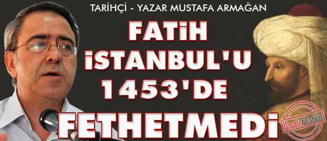 Fatih İstanbul'u 1453'de fethetmedi