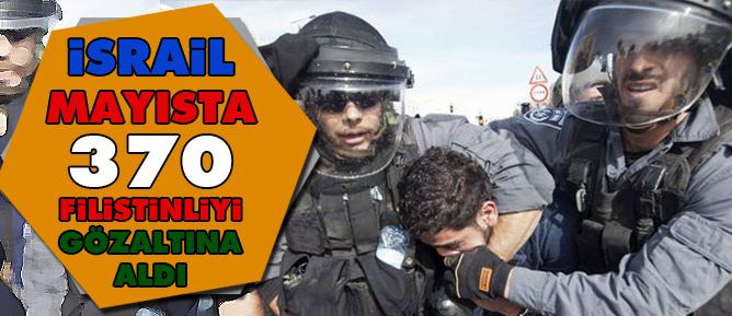 İsrail mayısta 370 Filistinliyi gözaltına aldı
