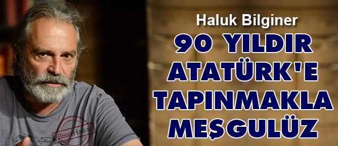 90 yıldır Atatürk'e tapınmakla meşgulüz