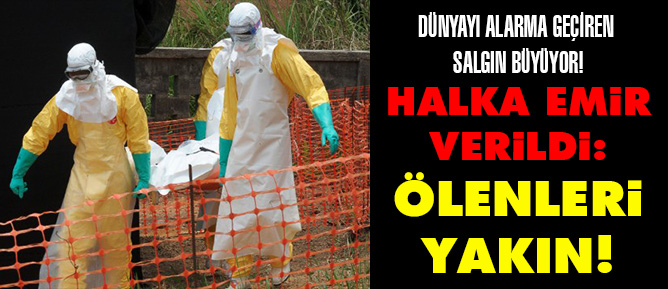 Dünyayı alarma geçiren Ebola salgın büyüyor!