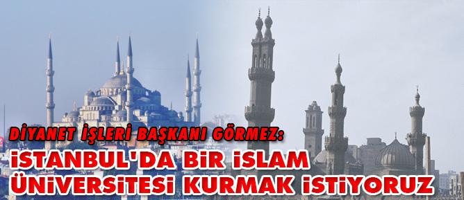 Görmez: İstanbulda bir İslam Üniversitesi kurmak istiyoruz