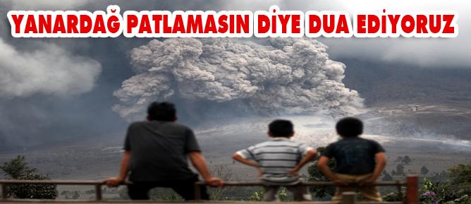 Yanaradağ patlamasın diye dua ediyoruz