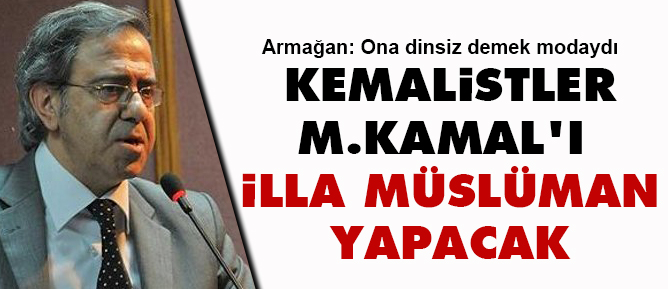 Kemalistler M.Kamalı illa Müslüman yapacak