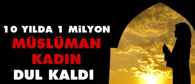10 yılda 1 milyon Müslümankadın dul kaldı