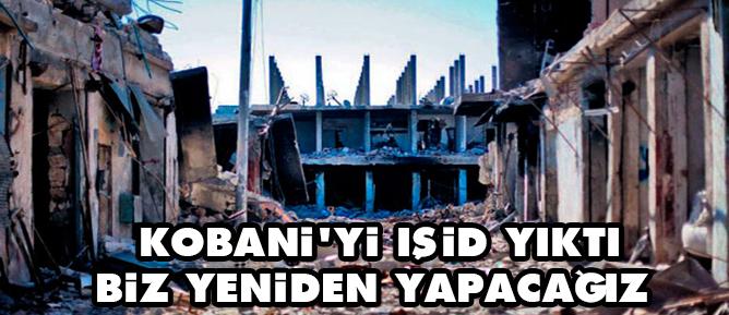 Kobaniyi IŞİD yıktı biz yeniden yapacağız