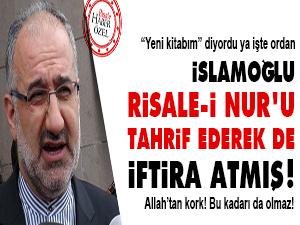 İslamoğlu Risale-i Nur'u tahrif ederek de iftira atmış!