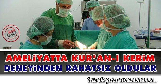 Ameliyatta Kur'an-ı Kerim deneyinden rahatsız oldular