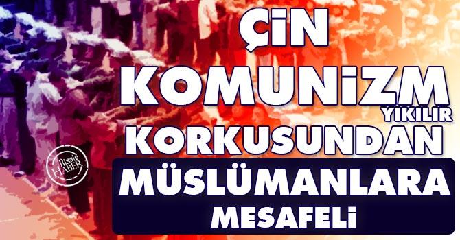 Çin komunizm yıkılır korkusundan Müslümanlara mesafeli