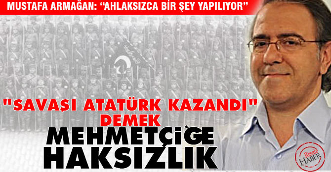 """""""Savaşı Atatürk kazandı"""" demek Mehmetçiğe haksızlık"""