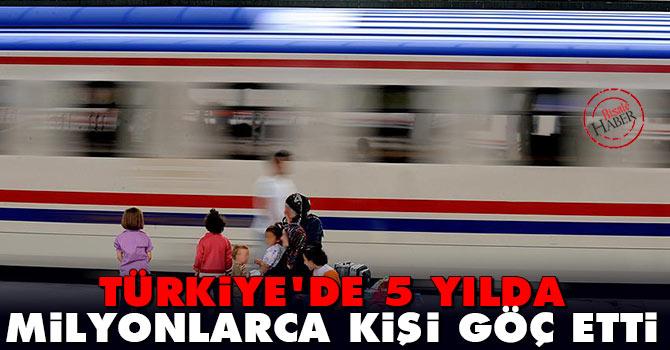 Türkiye'de 5 yılda milyonlarca kişi göç etti