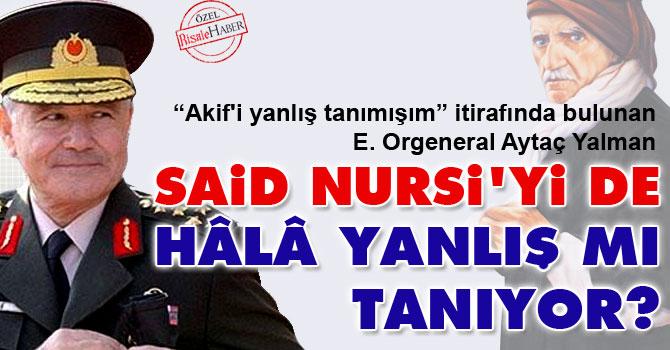 Orgeneral Yalman Said Nursi'yi de hâlâ yanlış mı tanıyor?