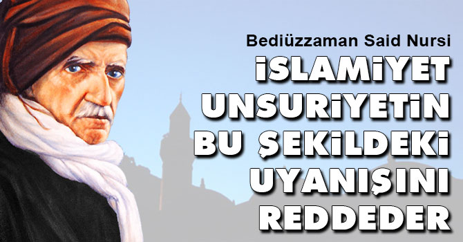 Bediüzzaman: İslamiyet unsuriyetin bu şekildeki uyanışını reddeder