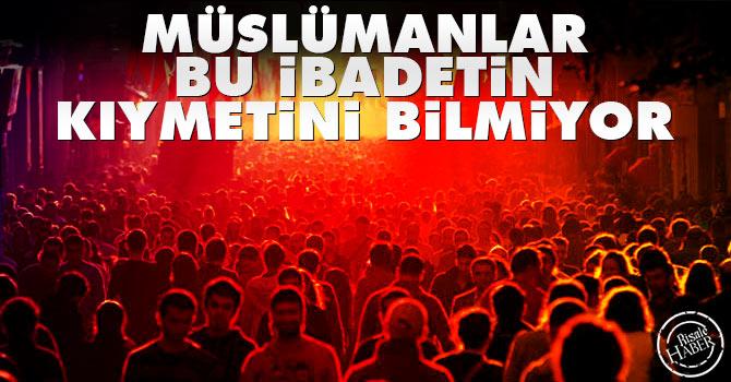 Müslümanlar bu ibadetin kıymetini bilmiyor