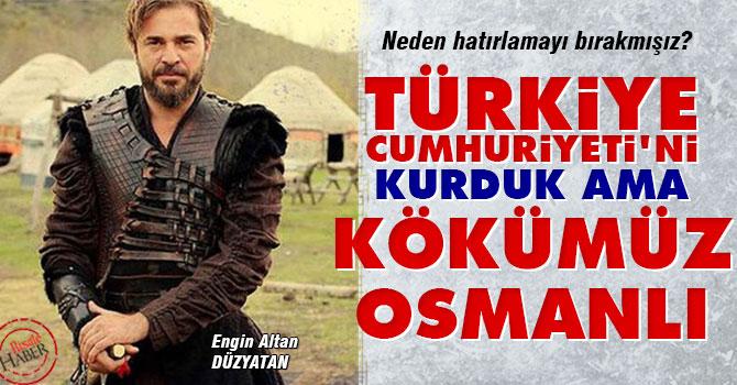 Türkiye Cumhuriyeti'ni kurduk ama kökümüz Osmanlı