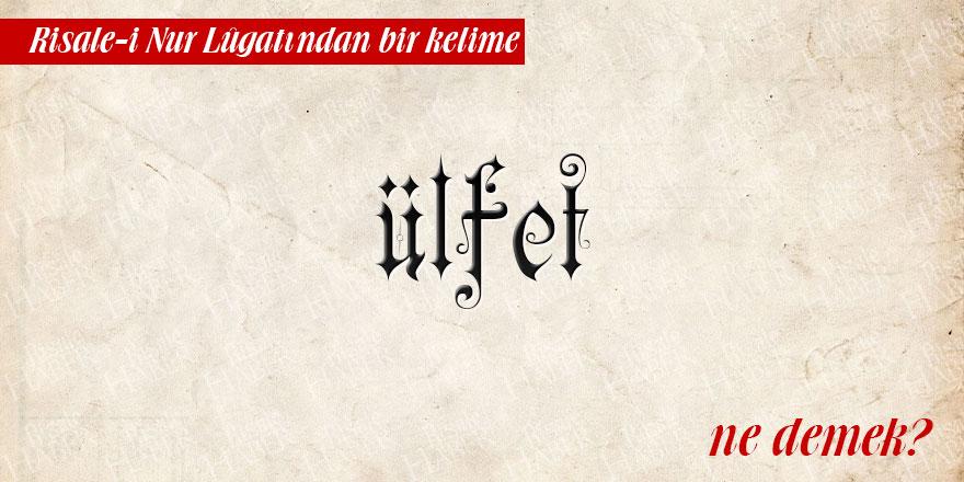 Risale-i Nur Lûgatından bir kelime: Ülfet ne demek?