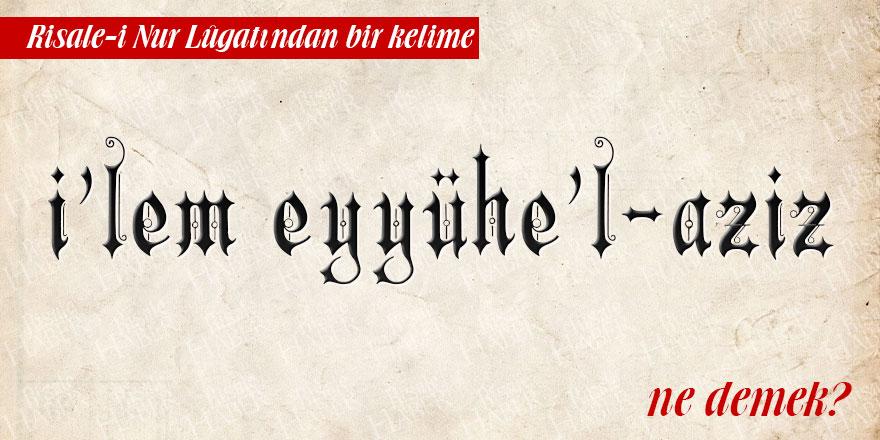 Risale-i Nur Lûgatından bir kelime: İ'lem eyyühe'l-aziz ne demek?