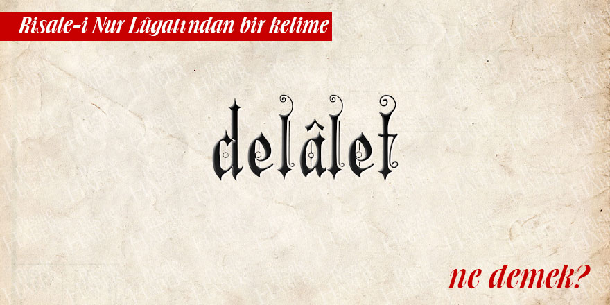 Risale-i Nur Lûgatından bir kelime: Delalet ne demek?