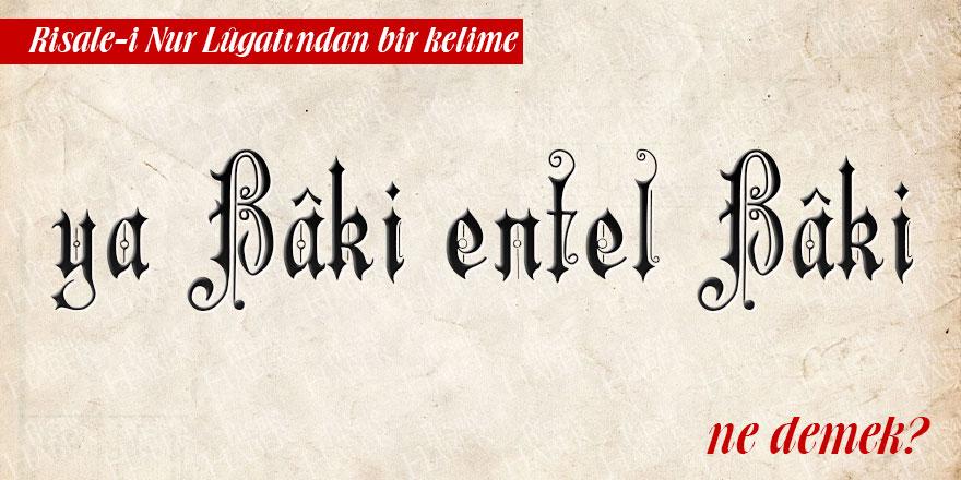 Risale-i Nur Lûgatından bir kelime: Elbâki Hüve'l-Bâki ve Ya Bâki Entel Bâki ne demek?
