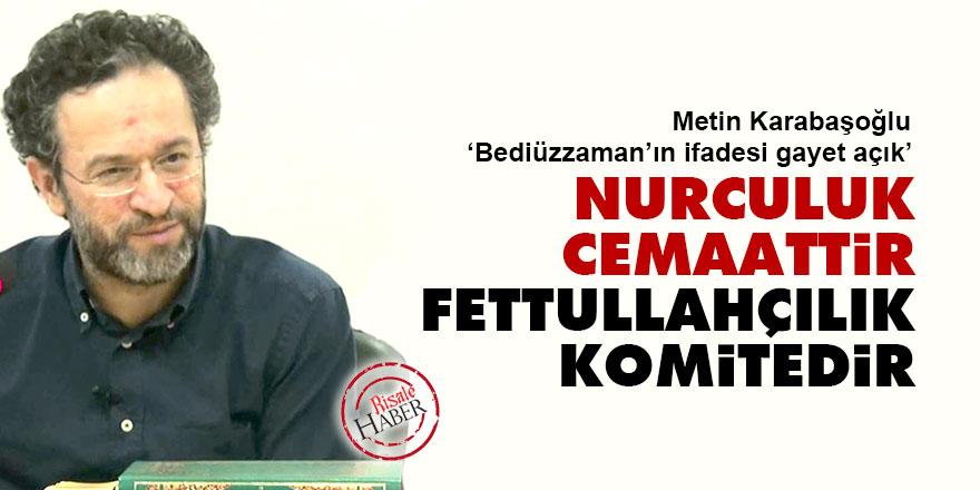 Metin Karabaşoğlu: Nurculuk Cemaattir; Fettullahçılık Komitedir