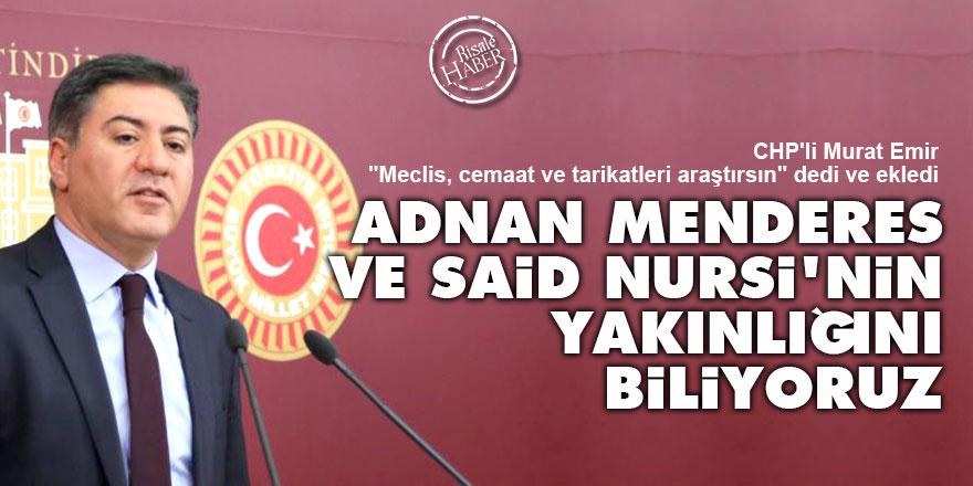 CHP'li Emir: Menderes ve Said Nursi'nin yakınlığını biliyoruz