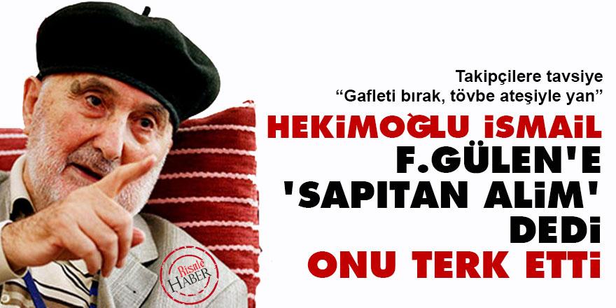 Hekimoğlu İsmail F.Gülen'e 'sapıtan alim' dedi, onu terk etti