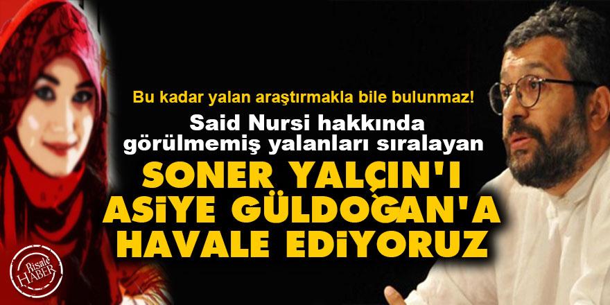 Said Nursi hakkında görülmemiş yalanları sıralayan Soner Yalçın'ı Asiye Güldoğan'a havale ediyoruz