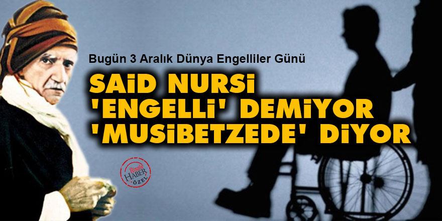 Said Nursi 'engelli' demiyor 'musibetzede' diyor