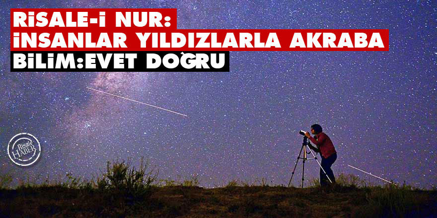 Risale-i Nur: İnsanlar yıldızlarla akraba Bilim: Evet doğru