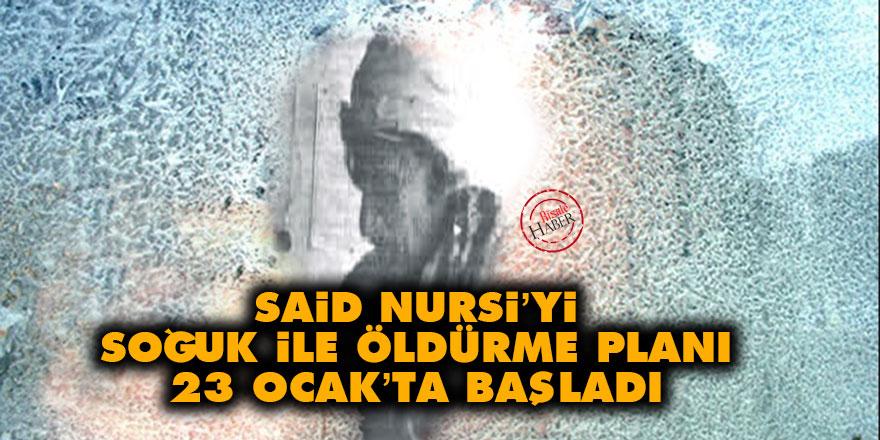 Said Nursi'yi soğuk ile öldürme planı 23 Ocak'ta başladı