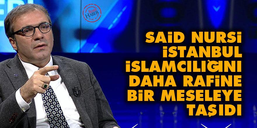 Said Nursi, İstanbul İslamcılığını daha rafine bir meseleye taşıdı