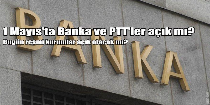 1 Mayıs'ta bankalar açık mı? Bugün PTT, Banka ve noterler açık olacak mı?