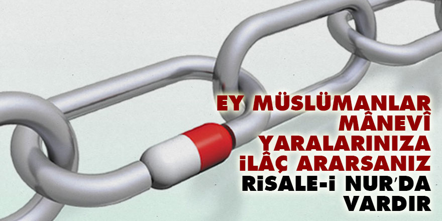 Ey Müslümanlar, mânevî yaralarınıza ilâç ararsanız, Risale-i Nur'da vardır