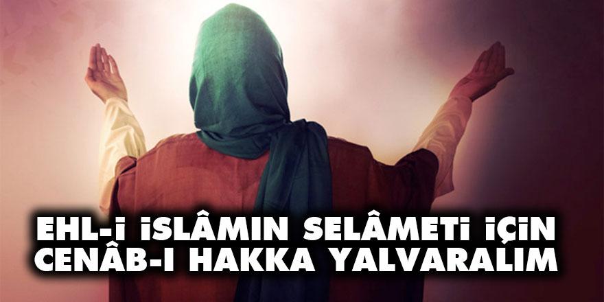 Ehl-i İslâmın selâmeti için Cenâb-ı Hakka yalvaralım