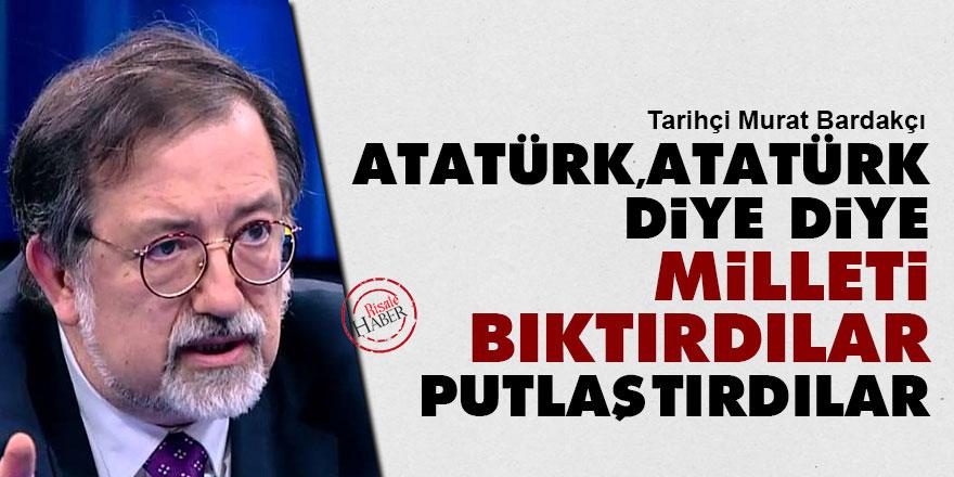 'Atatürk, Atatürk' diye diye milleti bıktırdılar putlaştırdılar