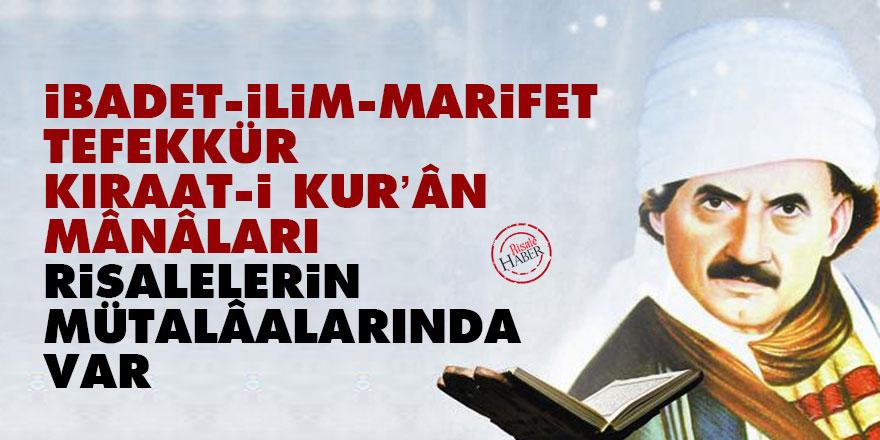İbadet, ilim, marifet, tefekkür, kıraat-i Kur'ân mânâları risalelerin mütalâalarında var