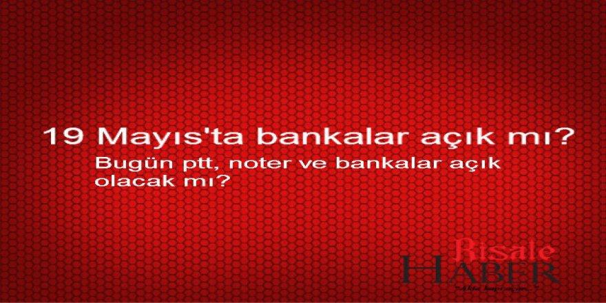 Bugün PTT, Banka ve noterler açık olacak mı? 19 Mayıs'ta bankalar açık mı?