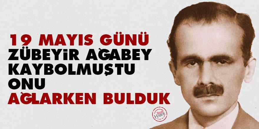 19 Mayıs günü Zübeyir Ağabey kaybolmuştu, onu ağlarken bulduk