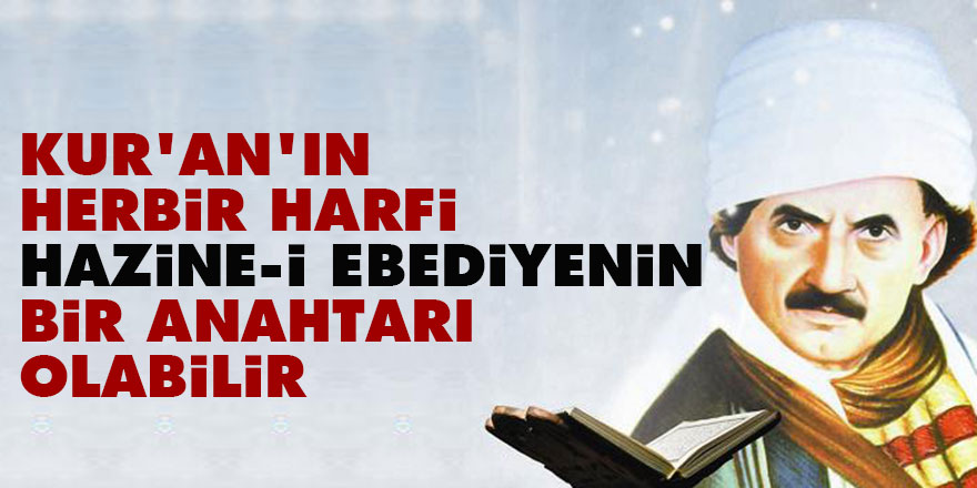 Kur'an'ın herbir harfi hazine-i ebediyenin bir anahtarı olabilir
