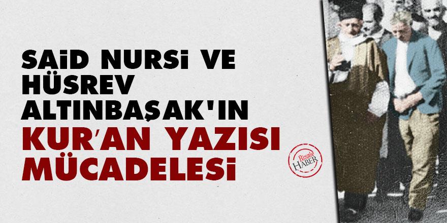 Said Nursi ve Hüsrev Altınbaşak'ın Kur'an yazısı mücadelesi